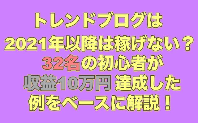 トレンドブログは2021年以降は稼げない?【32名の初心者が収益10万円達成した例をベースに解説!】
