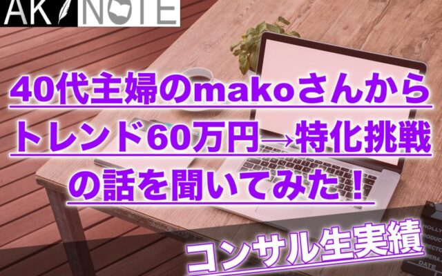 【主婦の方必見】トレンドで60万円稼いでから特化ブログに挑戦してるコンサル生makoさんのお話!